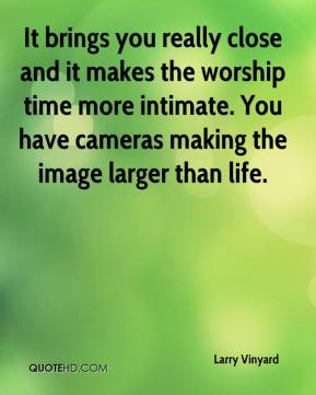 Larry Vinyard  - It brings you really close and it makes the worship time more intimate. You have cameras making the image larger than life.