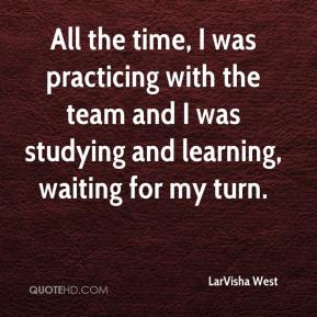 LarVisha West  - All the time, I was practicing with the team and I was studying and learning, waiting for my turn.