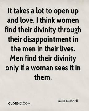 Laura Bushnell  - It takes a lot to open up and love. I think women find their divinity through their disappointment in the men in their lives. Men find their divinity only if a woman sees it in them.
