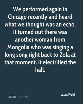 Laura Freid  - We performed again in Chicago recently and heard what we thought was an echo. It turned out there was another woman from Mongolia who was singing a long song right back to Zola at that moment. It electrified the hall.
