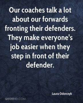 Laura Odorczyk  - Our coaches talk a lot about our forwards fronting their defenders. They make everyone's job easier when they step in front of their defender.