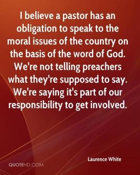 Laurence White  - I believe a pastor has an obligation to speak to the moral issues of the country on the basis of the word of God. We're not telling preachers what they're supposed to say. We're saying it's part of our responsibility to get involved.