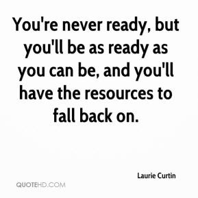 Laurie Curtin  - You're never ready, but you'll be as ready as you can be, and you'll have the resources to fall back on.