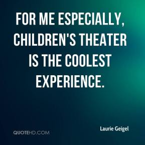 Laurie Geigel  - For me especially, children's theater is the coolest experience.