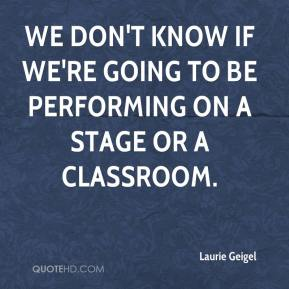 Laurie Geigel  - We don't know if we're going to be performing on a stage or a classroom.