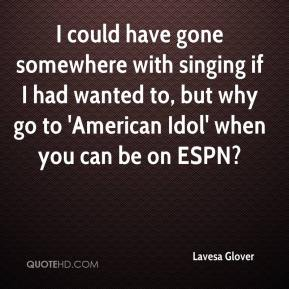 Lavesa Glover  - I could have gone somewhere with singing if I had wanted to, but why go to 'American Idol' when you can be on ESPN?