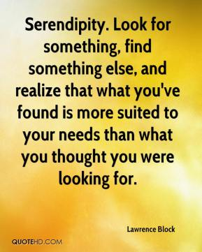 Lawrence Block  - Serendipity. Look for something, find something else, and realize that what you've found is more suited to your needs than what you thought you were looking for.