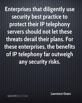 Lawrence Orans  - Enterprises that diligently use security best practice to protect their IP telephony servers should not let these threats derail their plans. For these enterprises, the benefits of IP telephony far outweigh any security risks.