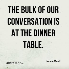 Leanne Mrock  - The bulk of our conversation is at the dinner table.