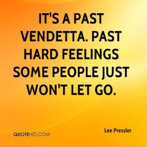 Lee Pressler  - It's a past vendetta. Past hard feelings some people just won't let go.