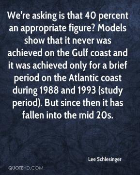 Lee Schlesinger  - We're asking is that 40 percent an appropriate figure? Models show that it never was achieved on the Gulf coast and it was achieved only for a brief period on the Atlantic coast during 1988 and 1993 (study period). But since then it has fallen into the mid 20s.