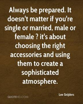 Lee Snijders  - Always be prepared. It doesn't matter if you're single or married, male or female ? it's about choosing the right accessories and using them to create a sophisticated atmosphere.
