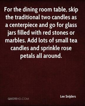 Lee Snijders  - For the dining room table, skip the traditional two candles as a centerpiece and go for glass jars filled with red stones or marbles. Add lots of small tea candles and sprinkle rose petals all around.