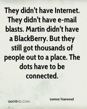 Lennox Yearwood  - They didn't have Internet. They didn't have e-mail blasts. Martin didn't have a BlackBerry. But they still got thousands of people out to a place. The dots have to be connected.