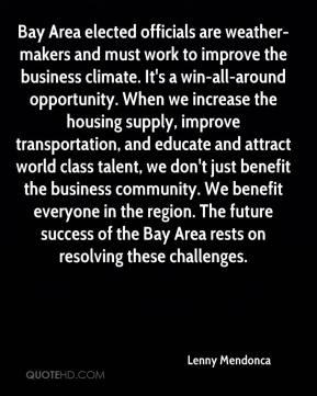 Bay Area elected officials are weather-makers and must work to improve the business climate. It's a win-all-around opportunity. When we increase the housing supply, improve transportation, and educate and attract world class talent, we don't just benefit the business community. We benefit everyone in the region. The future success of the Bay Area rests on resolving these challenges.