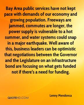 Bay Area public services have not kept pace with demands of our economy and growing population. Freeways are jammed, commutes are longer, the power supply is vulnerable to a hot summer, and water systems could snap in a major earthquake. Well aware of this, business leaders can be optimistic that negotiations between the Governor and the Legislature on an infrastructure bond are focusing on what gets funded not if there's a need for funding.