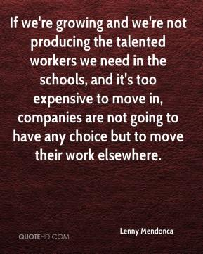 If we're growing and we're not producing the talented workers we need in the schools, and it's too expensive to move in, companies are not going to have any choice but to move their work elsewhere.