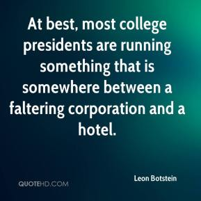 Leon Botstein  - At best, most college presidents are running something that is somewhere between a faltering corporation and a hotel.