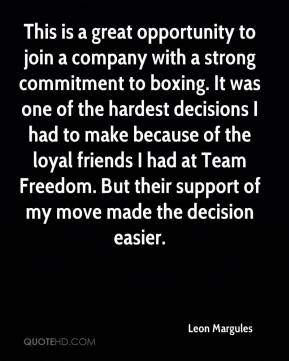 Leon Margules  - This is a great opportunity to join a company with a strong commitment to boxing. It was one of the hardest decisions I had to make because of the loyal friends I had at Team Freedom. But their support of my move made the decision easier.