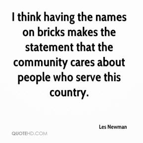 Les Newman  - I think having the names on bricks makes the statement that the community cares about people who serve this country.
