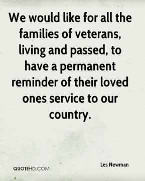 Les Newman  - We would like for all the families of veterans, living and passed, to have a permanent reminder of their loved ones service to our country.