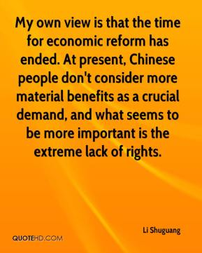 Li Shuguang  - My own view is that the time for economic reform has ended. At present, Chinese people don't consider more material benefits as a crucial demand, and what seems to be more important is the extreme lack of rights.