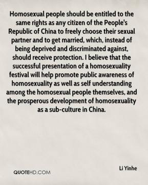 Homosexual people should be entitled to the same rights as any citizen of the People's Republic of China to freely choose their sexual partner and to get married, which, instead of being deprived and discriminated against, should receive protection. I believe that the successful presentation of a homosexuality festival will help promote public awareness of homosexuality as well as self understanding among the homosexual people themselves, and the prosperous development of homosexuality as a sub-culture in China.