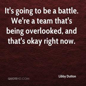 Libby Dutton  - It's going to be a battle. We're a team that's being overlooked, and that's okay right now.