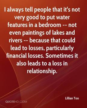 Lillian Too  - I always tell people that it's not very good to put water features in a bedroom -- not even paintings of lakes and rivers -- because that could lead to losses, particularly financial losses. Sometimes it also leads to a loss in relationship.