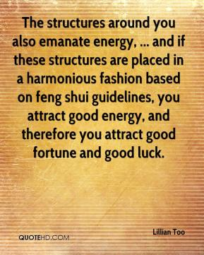 Lillian Too  - The structures around you also emanate energy, ... and if these structures are placed in a harmonious fashion based on feng shui guidelines, you attract good energy, and therefore you attract good fortune and good luck.