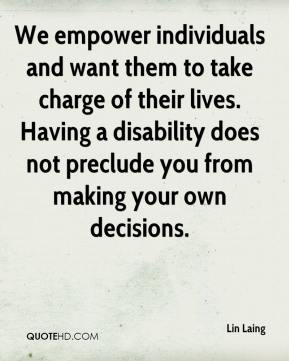 Lin Laing  - We empower individuals and want them to take charge of their lives. Having a disability does not preclude you from making your own decisions.