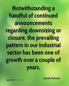 Lincoln Schrock  - Notwithstanding a handful of continued announcements regarding downsizing or closure, the prevailing pattern in our industrial sector has been one of growth over a couple of years.