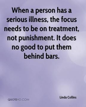 Linda Collins  - When a person has a serious illness, the focus needs to be on treatment, not punishment. It does no good to put them behind bars.