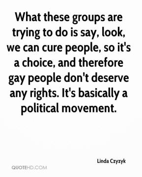 Linda Czyzyk  - What these groups are trying to do is say, look, we can cure people, so it's a choice, and therefore gay people don't deserve any rights. It's basically a political movement.