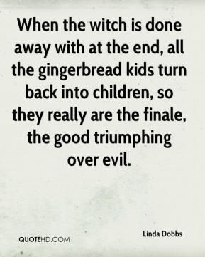 Linda Dobbs  - When the witch is done away with at the end, all the gingerbread kids turn back into children, so they really are the finale, the good triumphing over evil.