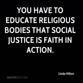 Linda Hilton  - You have to educate religious bodies that social justice is faith in action.