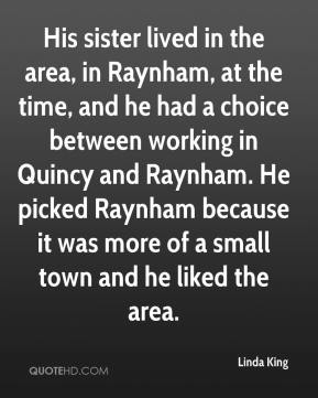 Linda King  - His sister lived in the area, in Raynham, at the time, and he had a choice between working in Quincy and Raynham. He picked Raynham because it was more of a small town and he liked the area.