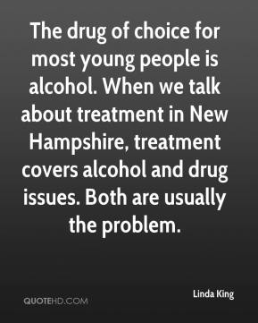 Linda King  - The drug of choice for most young people is alcohol. When we talk about treatment in New Hampshire, treatment covers alcohol and drug issues. Both are usually the problem.