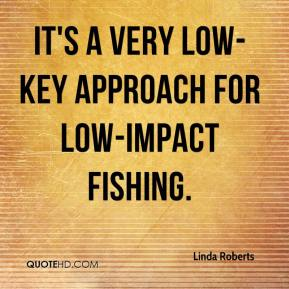 Linda Roberts  - It's a very low-key approach for low-impact fishing.