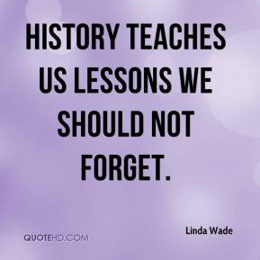 Linda Wade  - History teaches us lessons we should not forget.