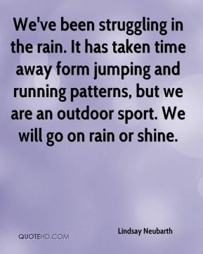 Lindsay Neubarth  - We've been struggling in the rain. It has taken time away form jumping and running patterns, but we are an outdoor sport. We will go on rain or shine.
