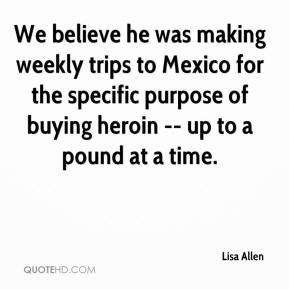 Lisa Allen  - We believe he was making weekly trips to Mexico for the specific purpose of buying heroin -- up to a pound at a time.