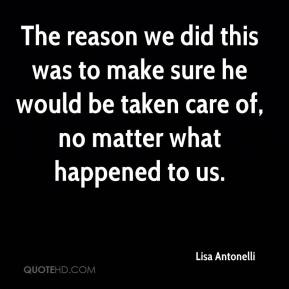 Lisa Antonelli  - The reason we did this was to make sure he would be taken care of, no matter what happened to us.
