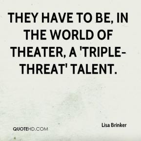 Lisa Brinker  - They have to be, in the world of theater, a 'triple-threat' talent.
