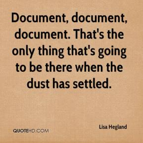 Lisa Hegland  - Document, document, document. That's the only thing that's going to be there when the dust has settled.