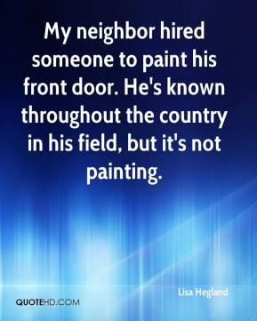 Lisa Hegland  - My neighbor hired someone to paint his front door. He's known throughout the country in his field, but it's not painting.