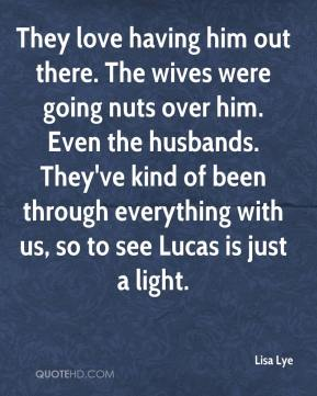Lisa Lye  - They love having him out there. The wives were going nuts over him. Even the husbands. They've kind of been through everything with us, so to see Lucas is just a light.