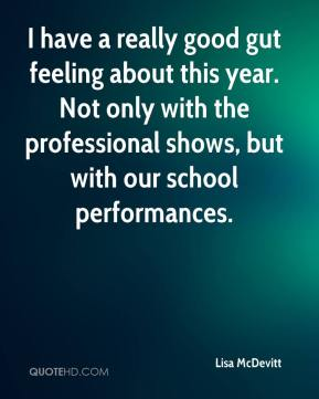 Lisa McDevitt  - I have a really good gut feeling about this year. Not only with the professional shows, but with our school performances.