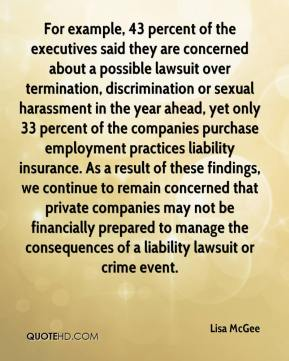 Lisa McGee  - For example, 43 percent of the executives said they are concerned about a possible lawsuit over termination, discrimination or sexual harassment in the year ahead, yet only 33 percent of the companies purchase employment practices liability insurance. As a result of these findings, we continue to remain concerned that private companies may not be financially prepared to manage the consequences of a liability lawsuit or crime event.