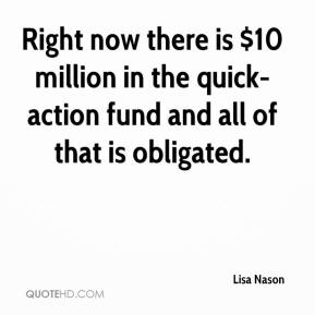 Lisa Nason  - Right now there is $10 million in the quick-action fund and all of that is obligated.
